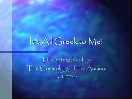 It's All Greek to Me! Disrupting Reality- The Cosmology of the Ancient Greeks.