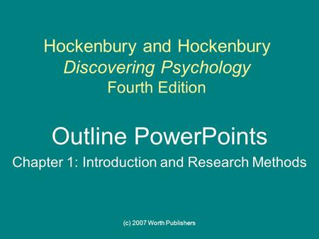 (c) 2007 Worth Publishers Hockenbury and Hockenbury Discovering Psychology Fourth Edition Outline PowerPoints Chapter 1: Introduction and Research Methods.