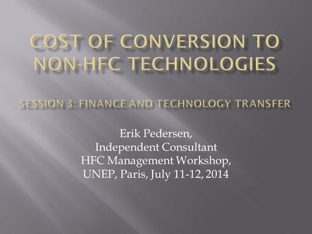 Erik Pedersen, Independent Consultant HFC Management Workshop, UNEP, Paris, July 11-12, 2014.
