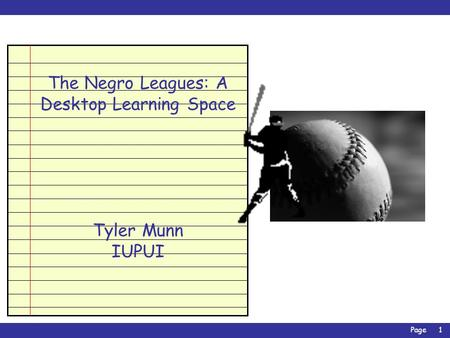 Page1 The Negro Leagues: A Desktop Learning Space Tyler Munn IUPUI.