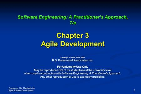Coming up: The Manifesto for Agile Software Development 1 Software Engineering: A Practitioner's Approach, 7/e Chapter 3 Agile Development Software Engineering: