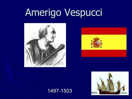 Amerigo Vespucci 1497-1503. Date of Birth and Place ► Vespucci was born March 1451. ► Vespucci died in 1508. ► He was born in Italy and grew up with 4.