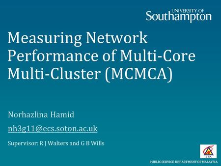 Measuring Network Performance of Multi-Core Multi-Cluster (MCMCA) Norhazlina Hamid Supervisor: R J Walters and G B Wills PUBLIC.