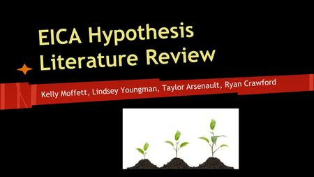 EICA Hypothesis Literature Review Kelly Moffett, Lindsey Youngman, Taylor Arsenault, Ryan Crawford.
