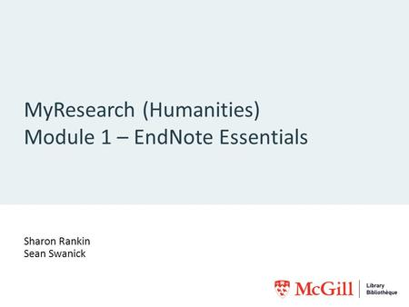 MyResearch (Humanities) Module 1 – EndNote Essentials Sharon Rankin Sean Swanick.