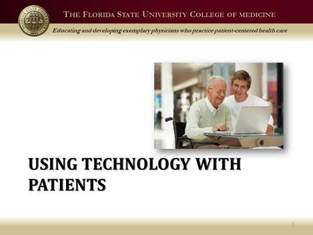 T HE F LORIDA S TATE U NIVERSITY C OLLEGE OF MEDICINE Educating and developing exemplary physicians who practice patient-centered health care USING TECHNOLOGY.