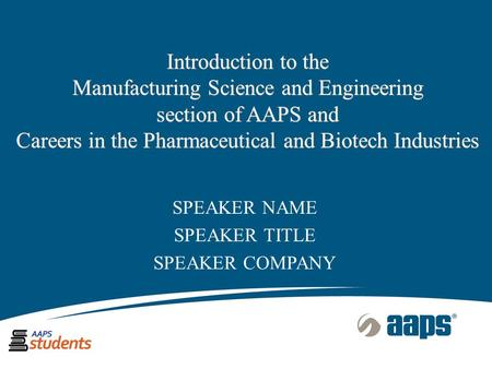 Introduction to the Manufacturing Science and Engineering section of AAPS and Careers in the Pharmaceutical and Biotech Industries SPEAKER NAME SPEAKER.
