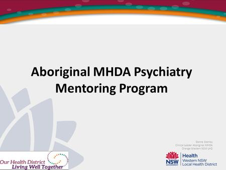 Aboriginal MHDA Psychiatry Mentoring Program Donna Stanley Clinical Leader Aboriginal MHDA Orange Western NSW LHD.