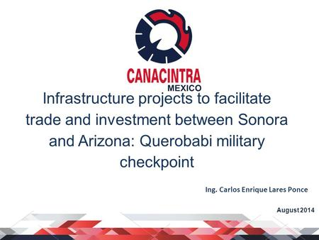 Infrastructure projects to facilitate trade and investment between Sonora and Arizona: Querobabi military checkpoint August 2014 Ing. Carlos Enrique Lares.