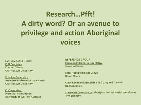 Research…Pfft! A dirty word? Or an avenue to privilege and action Aboriginal voices SUPERVISORY TEAM PhD Candidate Chontel Gibson Charles Sturt University.