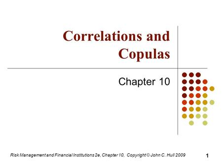 Correlations and Copulas Chapter 10 Risk Management and Financial Institutions 2e, Chapter 10, Copyright © John C. Hull 2009 1.