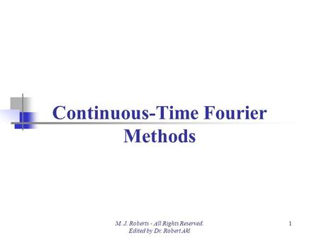 Continuous-Time Fourier Methods M. J. Roberts - All Rights Reserved. Edited by Dr. Robert Akl 1.