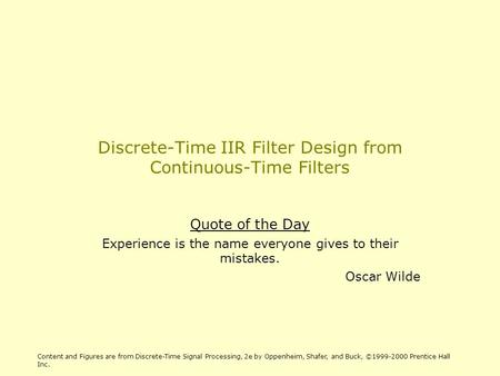 Discrete-Time IIR Filter Design from Continuous-Time Filters Quote of the Day Experience is the name everyone gives to their mistakes. Oscar Wilde Content.