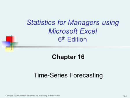 Copyright ©2011 Pearson Education, Inc. publishing as Prentice Hall 16-1 Chapter 16 Time-Series Forecasting Statistics for Managers using Microsoft Excel.