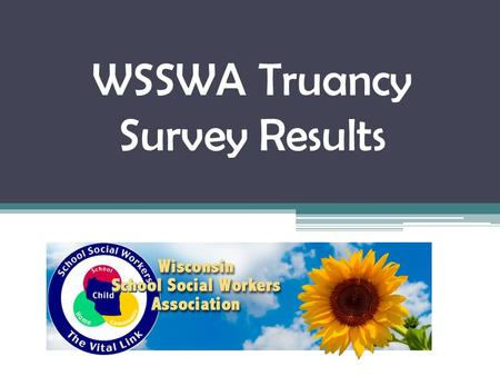 WSSWA Truancy Survey Results. What is effective? 1.Warning letters/phone calls 2.Frequently monitoring attendance 3.Incentives 4.Programs that go.