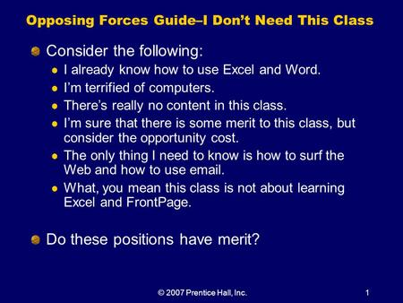 © 2007 Prentice Hall, Inc.1 Opposing Forces Guide–I Don't Need This Class Consider the following: I already know how to use Excel and Word. I'm terrified.