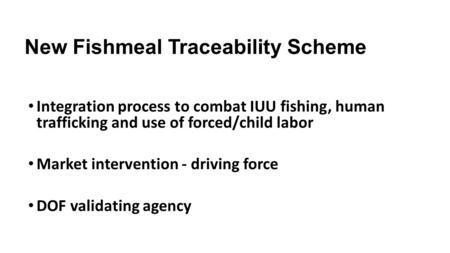 New Fishmeal Traceability Scheme Integration process to combat IUU fishing, human trafficking and use of forced/child labor Market intervention - driving.