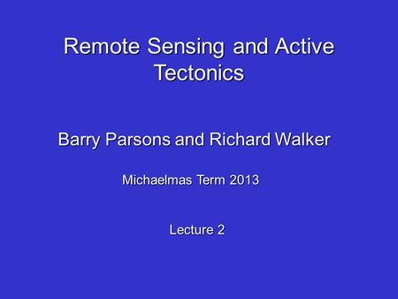 Remote Sensing and Active Tectonics Barry Parsons and Richard Walker Michaelmas Term 2013 Lecture 2.