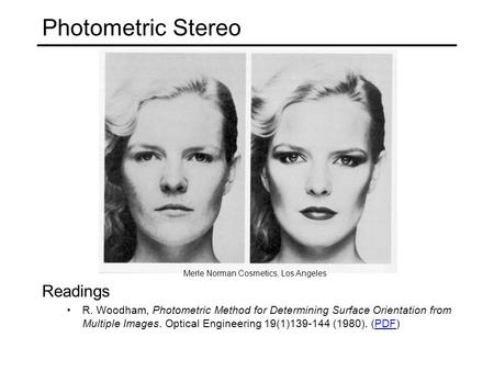 Photometric Stereo Merle Norman Cosmetics, Los Angeles Readings R. Woodham, Photometric Method for Determining Surface Orientation from Multiple Images.