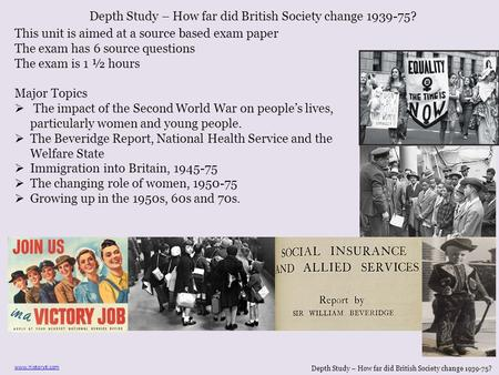 Depth Study – How far did British Society change 1939-75? www.historytl.com This unit is aimed at a source based exam paper The exam has 6 source questions.