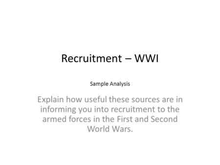 Recruitment – WWI Sample Analysis Explain how useful these sources are in informing you into recruitment to the armed forces in the First and Second World.