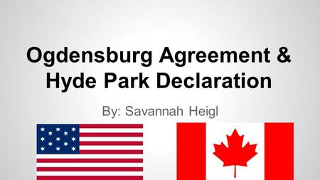 Ogdensburg Agreement & Hyde Park Declaration By: Savannah Heigl.