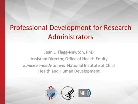 Professional Development for Research Administrators Jean L. Flagg-Newton, PhD Assistant Director, Office of Health Equity Eunice Kennedy Shriver National.