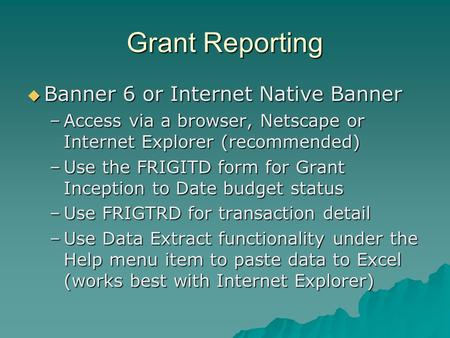 Grant Reporting  Banner 6 or Internet Native Banner –Access via a browser, Netscape or Internet Explorer (recommended) –Use the FRIGITD form for Grant.