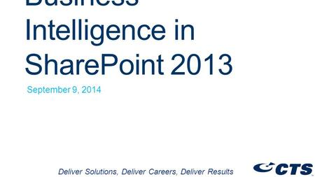 Business Intelligence in SharePoint 2013 September 9, 2014 Deliver Solutions, Deliver Careers, Deliver Results.