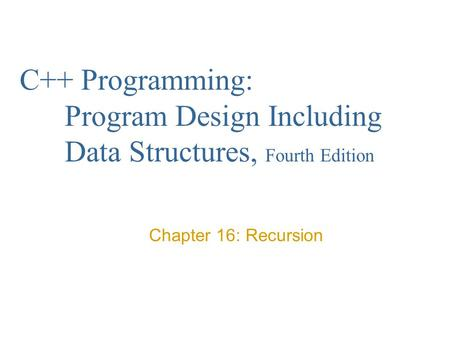 C++ Programming: Program Design Including Data Structures, Fourth Edition Chapter 16: Recursion.