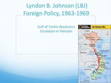 Lyndon B. Johnson (LBJ) Foreign Policy, 1963-1969 Gulf of Tonkin Resolution Escalation in Vietnam.