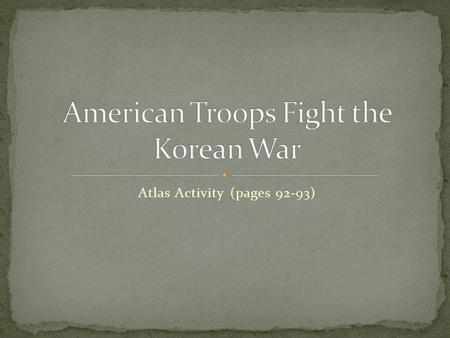 Atlas Activity (pages 92-93). a. After World War II, Korea was occupied by the _______________ in the North and the ________________ in the South. b.