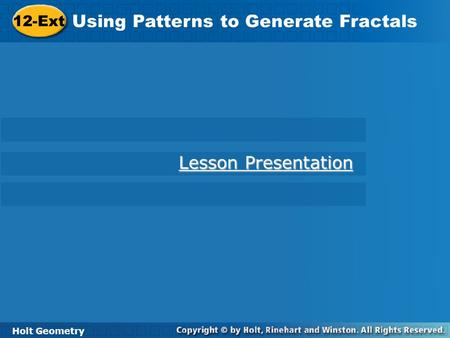 Holt Geometry 12-Ext Using Patterns to Generate Fractals 12-Ext Using Patterns to Generate Fractals Holt Geometry Lesson Presentation Lesson Presentation.