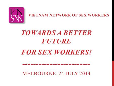 VIETNAM NETWORK OF SEX WORKERS TOWARDS A BETTER FUTURE FOR SEX WORKERS! ------------------------- MELBOURNE, 24 JULY 2014.