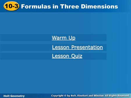 Holt Geometry 10-3 Formulas in Three Dimensions 10-3 Formulas in Three Dimensions Holt Geometry Warm Up Warm Up Lesson Presentation Lesson Presentation.