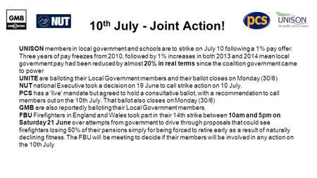 10 th July - Joint Action! UNISON members in local government and schools are to strike on July 10 following a 1% pay offer. Three years of pay freezes.