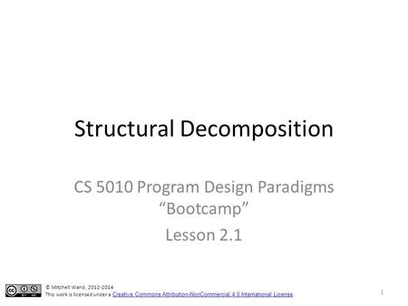 "Structural Decomposition CS 5010 Program Design Paradigms ""Bootcamp"" Lesson 2.1 © Mitchell Wand, 2012-2014 This work is licensed under a Creative Commons."