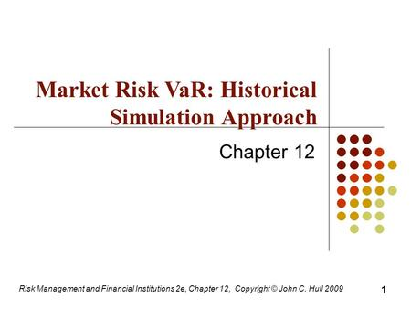 Chapter 12 Risk Management and Financial Institutions 2e, Chapter 12, Copyright © John C. Hull 2009 1 Market Risk VaR: Historical Simulation Approach.