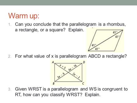 Warm up: Can you conclude that the parallelogram is a rhombus, a rectangle, or a square? Explain. For what value of x is parallelogram ABCD a rectangle?