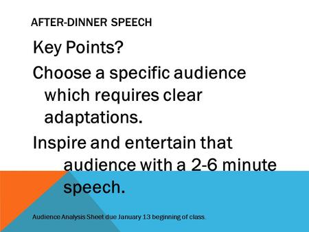 AFTER-DINNER SPEECH Key Points? Choose a specific audience which requires clear adaptations. Inspire and entertain that audience with a 2-6 minute speech.