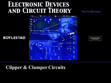 Clipper & Clamper Circuits. Copyright ©2009 by Pearson Education, Inc. Upper Saddle River, New Jersey 07458 All rights reserved. Electronic Devices and.