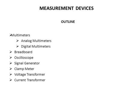 OUTLINE  Multimeters  Analog Multimeters  Digital Multimeters  Breadboard  Oscilloscope  Signal Generator  Clamp Meter  Voltage Transformer  Current.