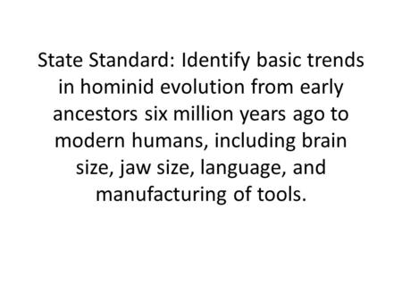 State Standard: Identify basic trends in hominid evolution from early ancestors six million years ago to modern humans, including brain size, jaw size,