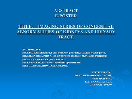 ABSTRACT E-POSTER TITLE:- IMAGING SERIES OF CONGENITAL ABNORMALITIES OF KIDNEYS AND URINARY TRACT. AUTHOR LIST:- DR.S.PRIYADARSHINI, Final Year Post-graduate,
