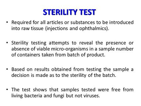 STERILITY TEST Required for all articles or substances to be introduced into raw tissue (injections and ophthalmics). Sterility testing attempts to reveal.