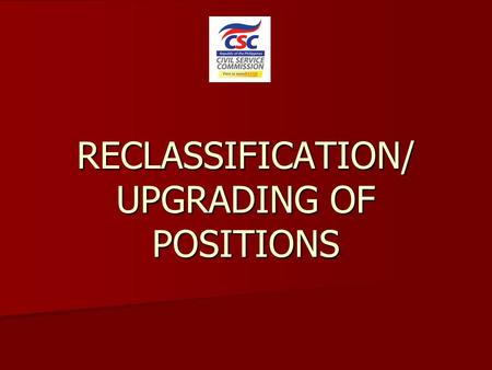 RECLASSIFICATION/ UPGRADING OF POSITIONS. What is Reclassification? A form of staffing modification and/or position classification action applied only.