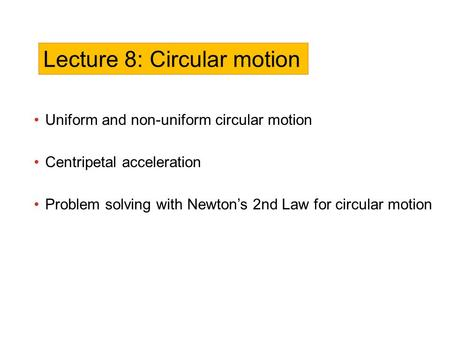 Uniform and non-uniform circular motion Centripetal acceleration Problem solving with Newton's 2nd Law for circular motion Lecture 8: Circular motion.