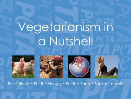 Vegetarianism in a Nutshell For Animals For the Hungry For the Earth For Your Health.