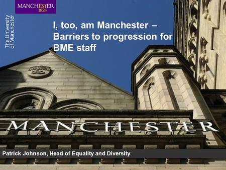 I, too, am Manchester – Barriers to progression for BME staff Patrick Johnson, Head of Equality and Diversity.