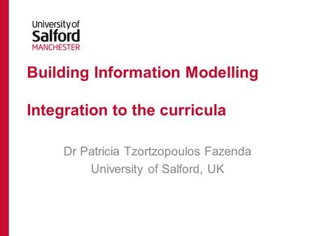 Building Information Modelling Integration to the curricula Dr Patricia Tzortzopoulos Fazenda University of Salford, UK.